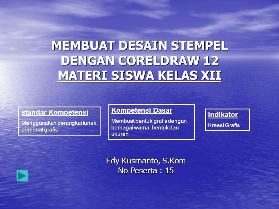 Edy Kusmanto, S.Kom No Peserta : 15 MEMBUAT DESAIN STEMPEL DENGAN CORELDRAW 12 MATERI SISWA KELAS XII standar Kompetensi Menggunakan perangkat lunak p