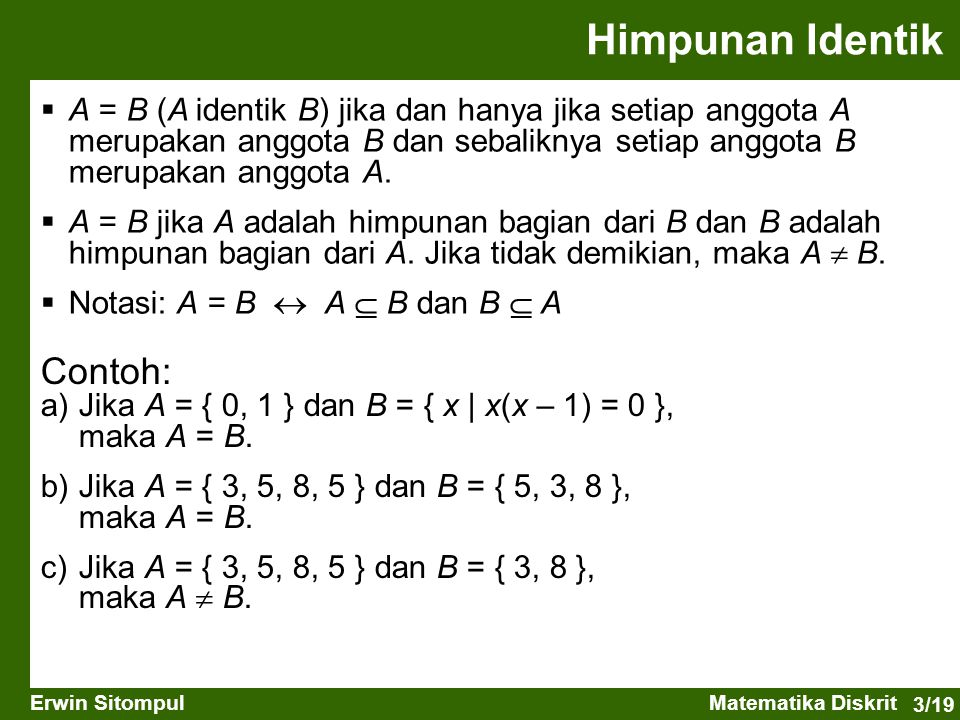 3/19 Erwin SitompulMatematika Diskrit Himpunan Identik  A = B (A identik B) jika dan hanya jika setiap anggota A merupakan anggota B dan sebaliknya setiap anggota B merupakan anggota A.