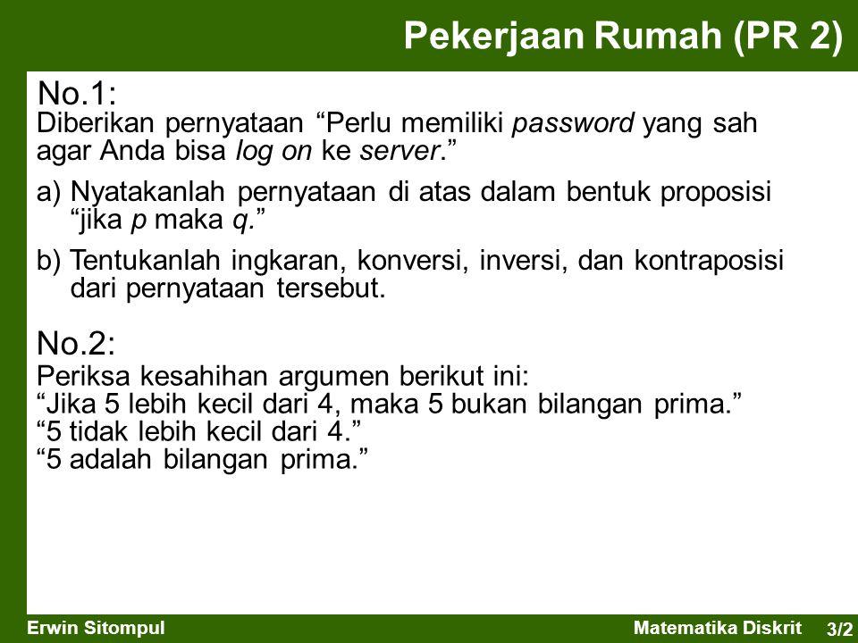 3/3 Erwin SitompulMatematika Diskrit Solusi Pekerjaan Rumah (PR 2) a) Jika Anda bisa log on ke server, maka Anda memiliki password yang sah. b) Ingkaran: Anda bisa log on ke server dan (walaupun) Anda tidak memiliki password yang sah. Konversi: Jika Anda memiliki password yang sah, maka Anda bisa log on ke server. Inversi: Jika Anda tidak bisa log on ke server, maka Anda tidak memiliki password yang sah. Kontraposisi: Jika Anda tidak memiliki password yang sah, maka Anda tidak bisa log on ke server. Solusi: q syarat perlu untuk p Ingkaran: ~(p  q)  p  ~q Konversi: q  p Inversi: ~p  ~q Kontraposisi: ~q  ~p Diberikan pernyataan Perlu memiliki password yang sah agar Anda bisa log on ke server. No.1: