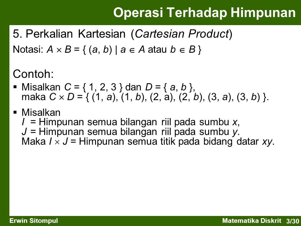 3/30 Erwin SitompulMatematika Diskrit 5. Perkalian Kartesian (Cartesian Product) Notasi: A  B = { (a, b)   a  A atau b  B } Operasi Terhadap Himpun