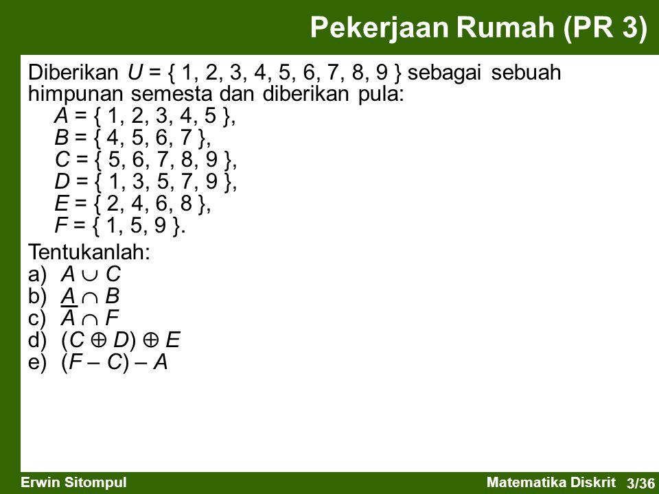 3/36 Erwin SitompulMatematika Diskrit Pekerjaan Rumah (PR 3) Diberikan U = { 1, 2, 3, 4, 5, 6, 7, 8, 9 } sebagai sebuah himpunan semesta dan diberikan pula: A = { 1, 2, 3, 4, 5 }, B = { 4, 5, 6, 7 }, C = { 5, 6, 7, 8, 9 }, D = { 1, 3, 5, 7, 9 }, E = { 2, 4, 6, 8 }, F = { 1, 5, 9 }.