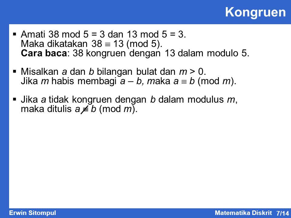 7/14 Erwin SitompulMatematika Diskrit Kongruen  Amati 38 mod 5 = 3 dan 13 mod 5 = 3. Maka dikatakan 38  13 (mod 5). Cara baca: 38 kongruen dengan 13