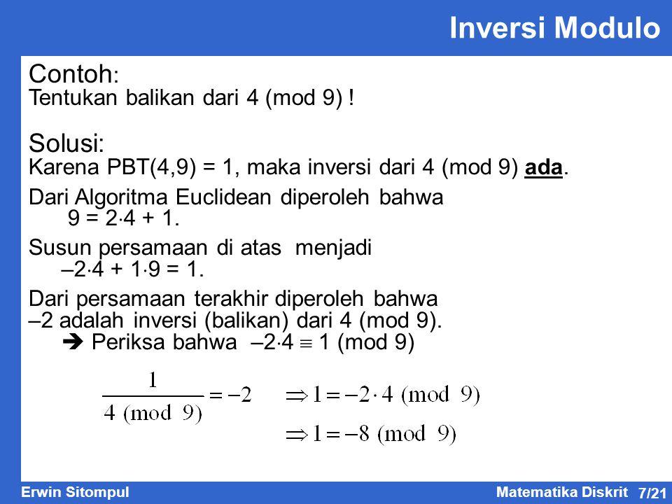 7/21 Erwin SitompulMatematika Diskrit Inversi Modulo Contoh : Tentukan balikan dari 4 (mod 9) ! Solusi: Karena PBT(4,9) = 1, maka inversi dari 4 (mod