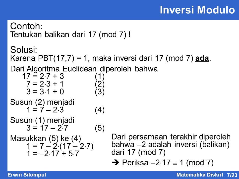 7/23 Erwin SitompulMatematika Diskrit Contoh : Tentukan balikan dari 17 (mod 7) ! Solusi: Karena PBT(17,7) = 1, maka inversi dari 17 (mod 7) ada. Dari