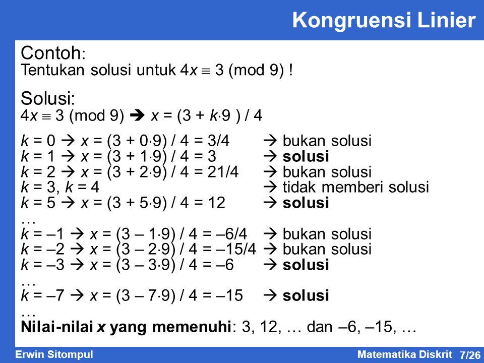 7/26 Erwin SitompulMatematika Diskrit Kongruensi Linier Contoh : Tentukan solusi untuk 4x  3 (mod 9) ! Solusi: 4x  3 (mod 9)  x = (3 + k  9 ) / 4