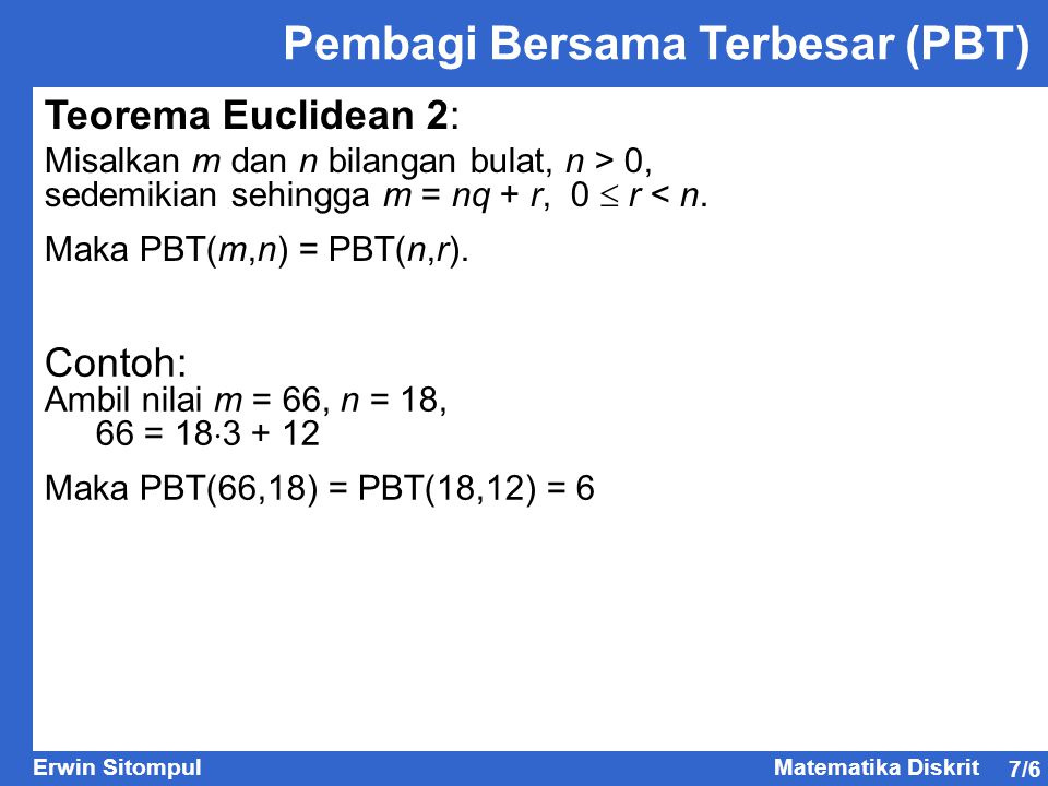 7/6 Erwin SitompulMatematika Diskrit Teorema Euclidean 2: Misalkan m dan n bilangan bulat, n > 0, sedemikian sehingga m = nq + r, 0  r < n. Maka PBT(