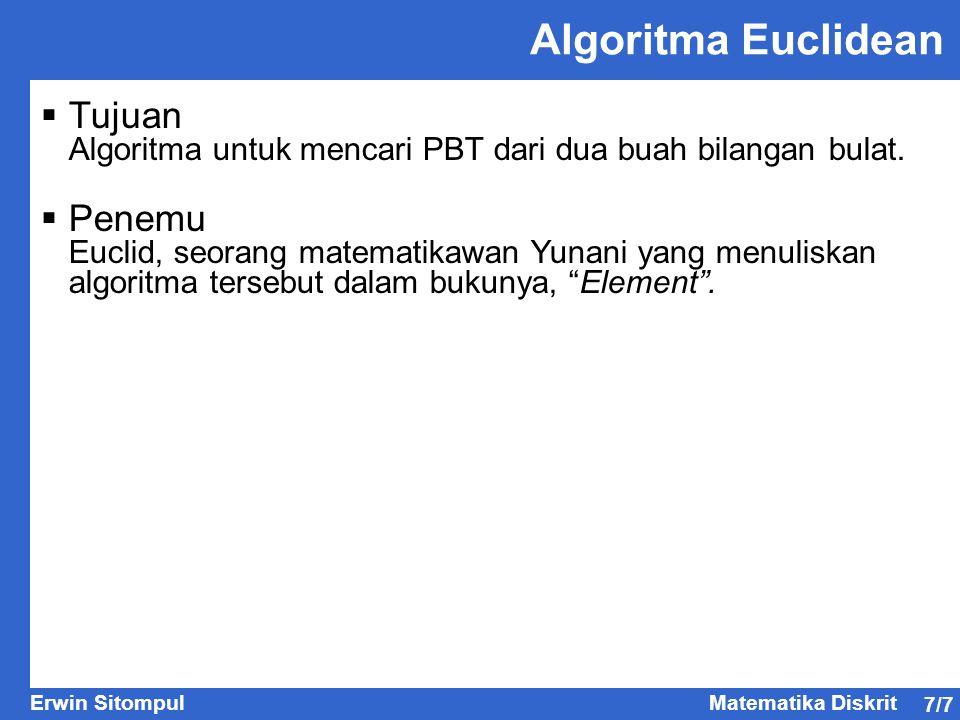 7/7 Erwin SitompulMatematika Diskrit Algoritma Euclidean  Tujuan Algoritma untuk mencari PBT dari dua buah bilangan bulat.  Penemu Euclid, seorang m