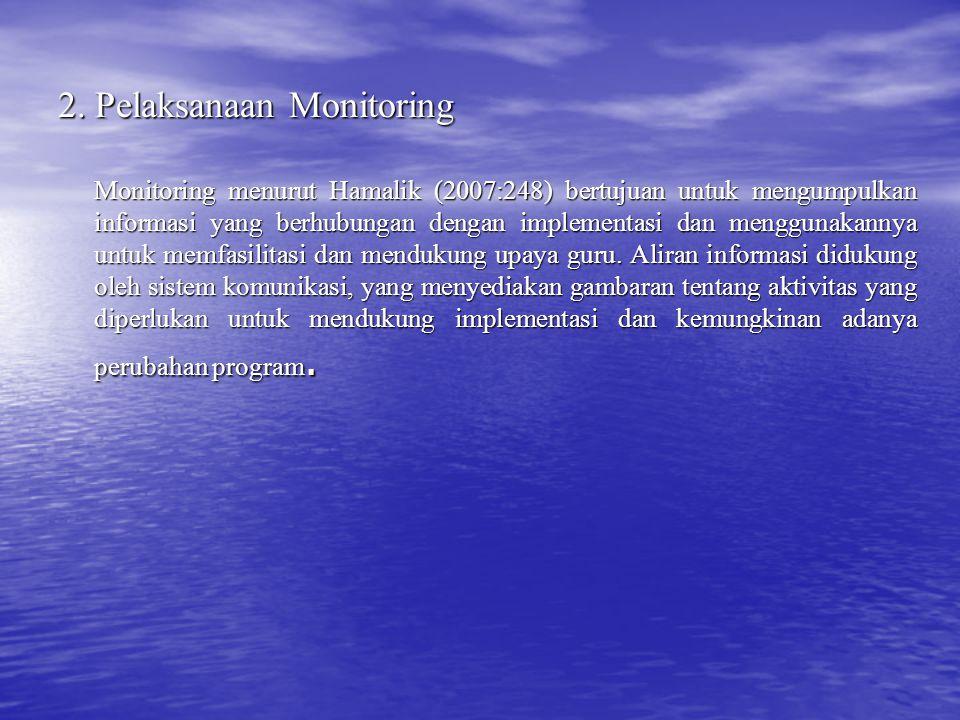 2. Pelaksanaan Monitoring Monitoring menurut Hamalik (2007:248) bertujuan untuk mengumpulkan informasi yang berhubungan dengan implementasi dan menggu