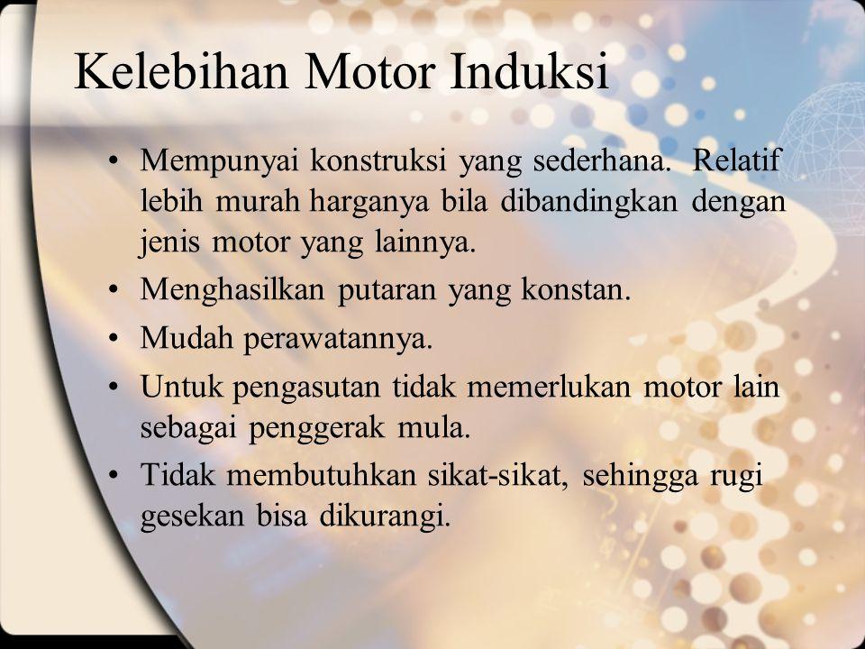 Kelebihan Motor Induksi Mempunyai konstruksi yang sederhana. Relatif lebih murah harganya bila dibandingkan dengan jenis motor yang lainnya. Menghasil