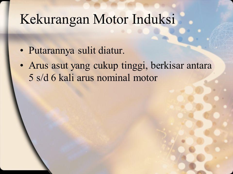 Kekurangan Motor Induksi Putarannya sulit diatur. Arus asut yang cukup tinggi, berkisar antara 5 s/d 6 kali arus nominal motor