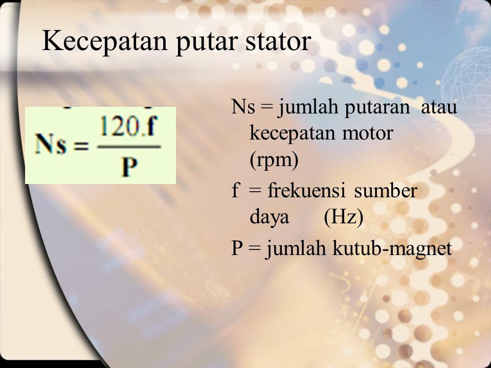 Kecepatan putar stator Ns = jumlah putaran atau kecepatan motor (rpm) f = frekuensi sumber daya (Hz) P = jumlah kutub-magnet