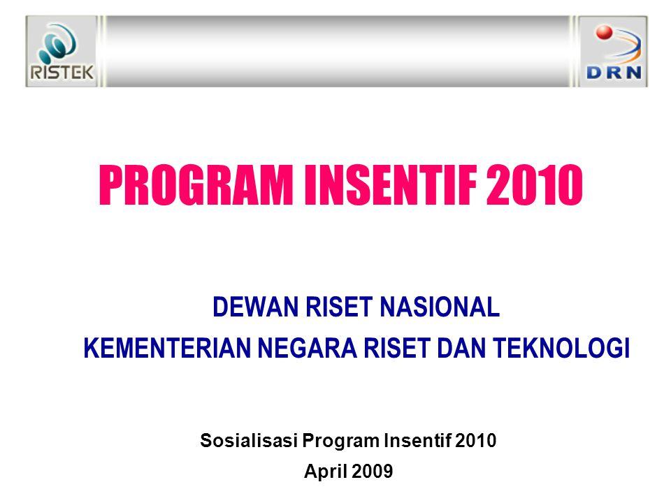 PROGRAM INSENTIF 2010 DEWAN RISET NASIONAL KEMENTERIAN NEGARA RISET DAN TEKNOLOGI Sosialisasi Program Insentif 2010 April 2009