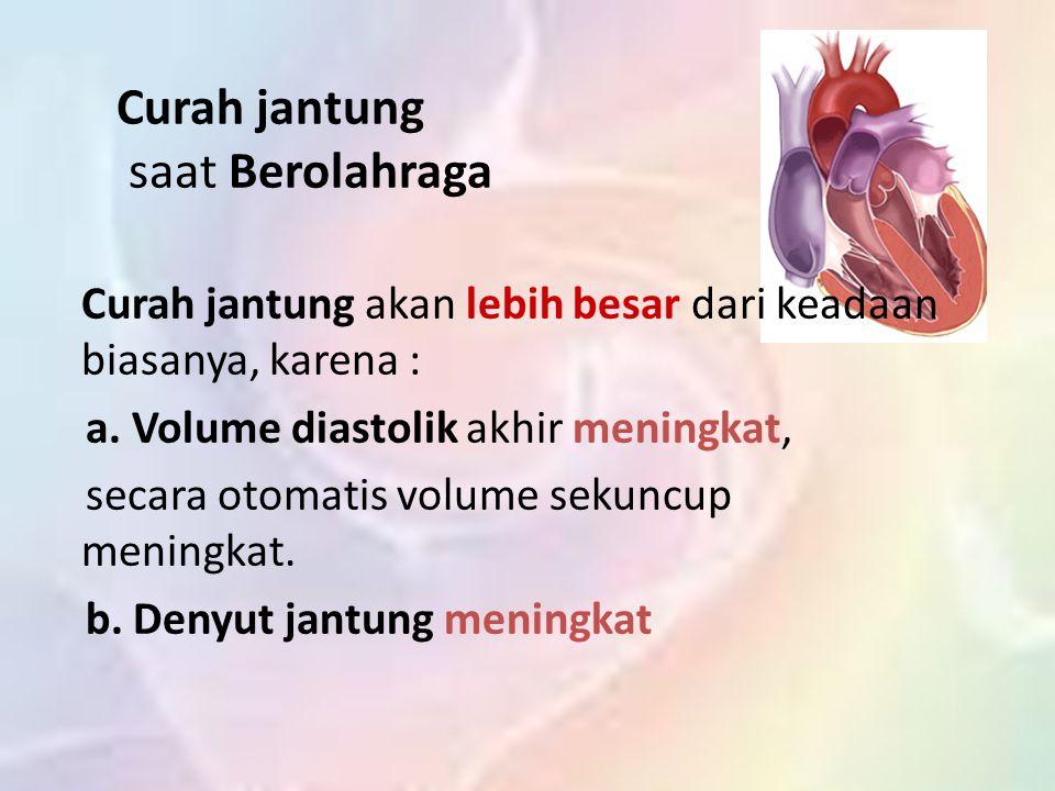 Curah jantung saat Berolahraga Curah jantung akan lebih besar dari keadaan biasanya, karena : a.