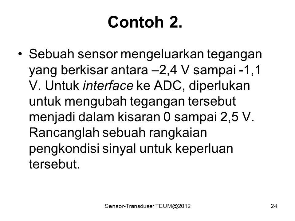 Sensor-Transduser TEUM@201224 Contoh 2. Sebuah sensor mengeluarkan tegangan yang berkisar antara –2,4 V sampai -1,1 V. Untuk interface ke ADC, diperlu