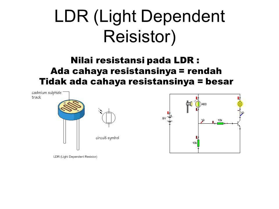 LDR (Light Dependent Reisistor) Nilai resistansi pada LDR : Ada cahaya resistansinya = rendah Tidak ada cahaya resistansinya = besar
