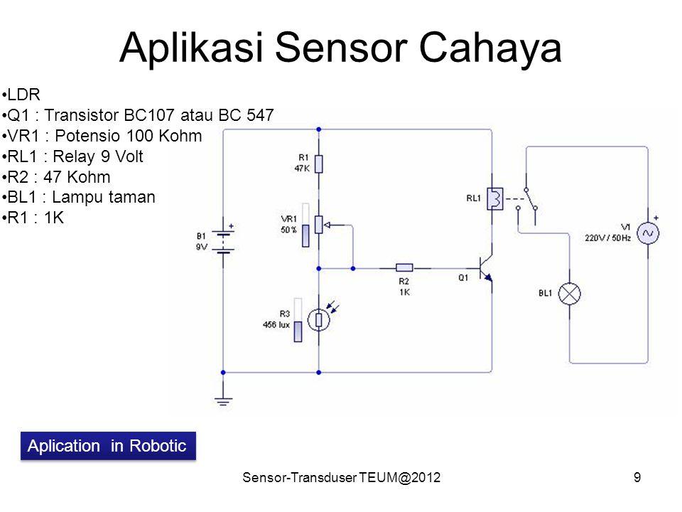 Aplikasi Sensor Cahaya Sensor-Transduser TEUM@20129 LDR Q1 : Transistor BC107 atau BC 547 VR1 : Potensio 100 Kohm RL1 : Relay 9 Volt R2 : 47 Kohm BL1