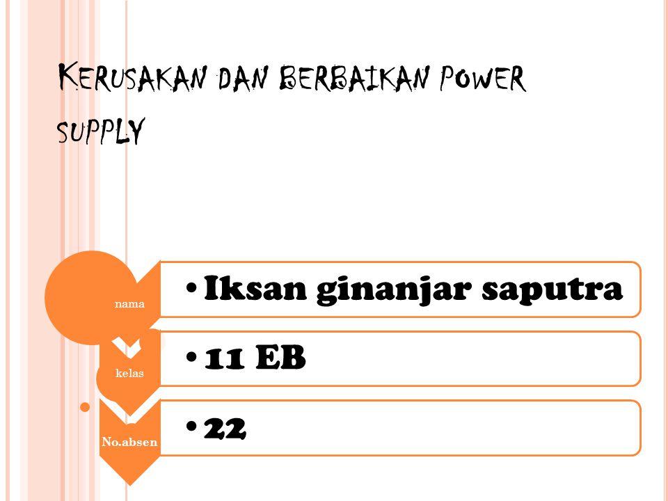 K ERUSAKAN DAN BERBAIKAN POWER SUPPLY nama Iksan ginanjar saputra kelas 11 EB No.absen 22