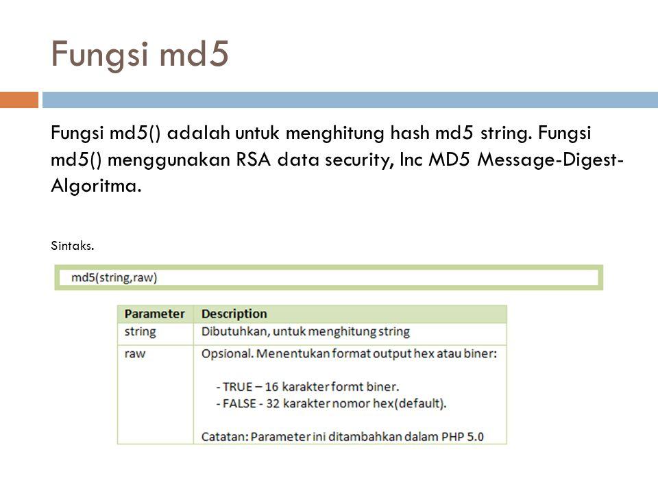 Fungsi md5 Fungsi md5() adalah untuk menghitung hash md5 string. Fungsi md5() menggunakan RSA data security, Inc MD5 Message-Digest- Algoritma. Sintak