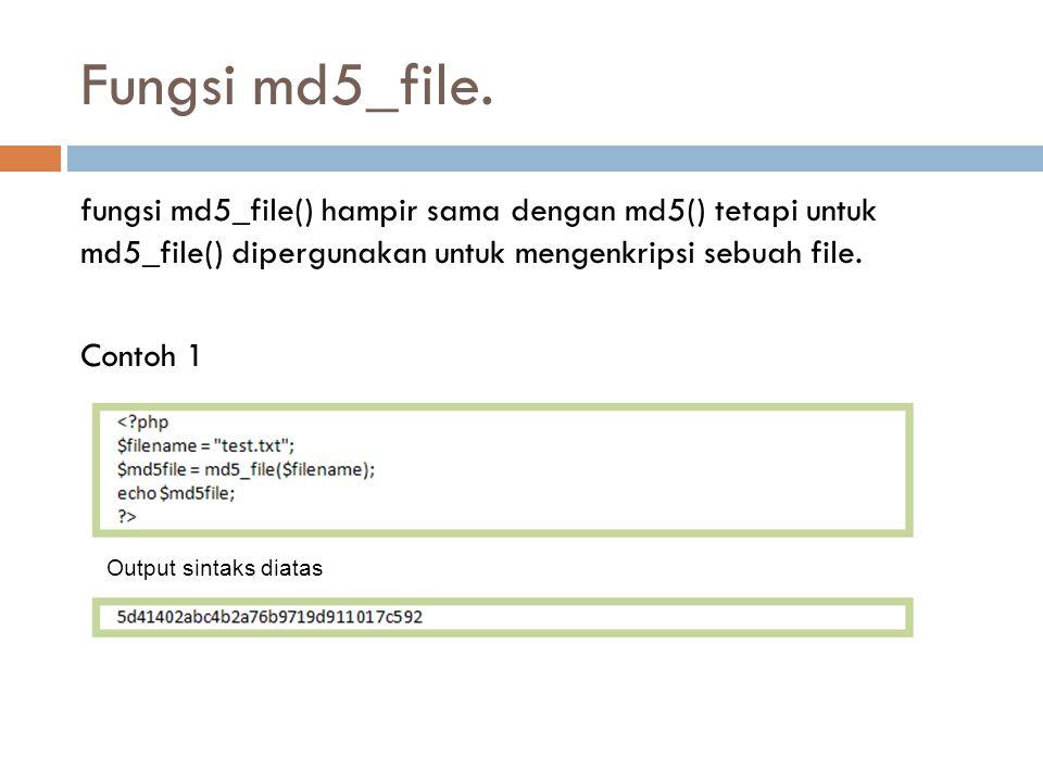 Fungsi md5_file. fungsi md5_file() hampir sama dengan md5() tetapi untuk md5_file() dipergunakan untuk mengenkripsi sebuah file. Contoh 1 Output sinta