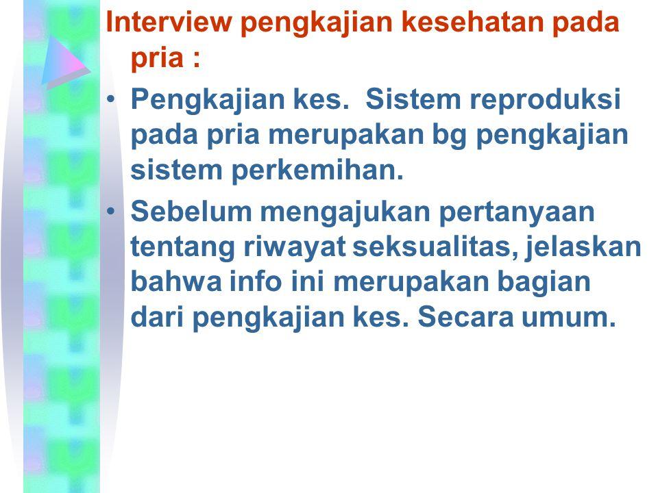 Interview pengkajian kesehatan pada pria : Pengkajian kes. Sistem reproduksi pada pria merupakan bg pengkajian sistem perkemihan. Sebelum mengajukan p