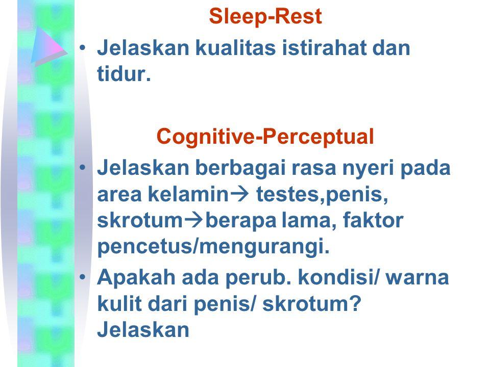 Sleep-Rest Jelaskan kualitas istirahat dan tidur. Cognitive-Perceptual Jelaskan berbagai rasa nyeri pada area kelamin  testes,penis, skrotum  berapa