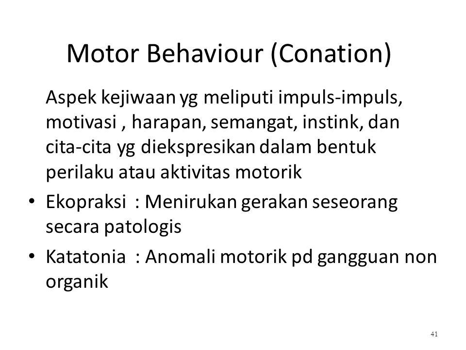 Motor Behaviour (Conation) Aspek kejiwaan yg meliputi impuls-impuls, motivasi, harapan, semangat, instink, dan cita-cita yg diekspresikan dalam bentuk perilaku atau aktivitas motorik Ekopraksi : Menirukan gerakan seseorang secara patologis Katatonia : Anomali motorik pd gangguan non organik 41