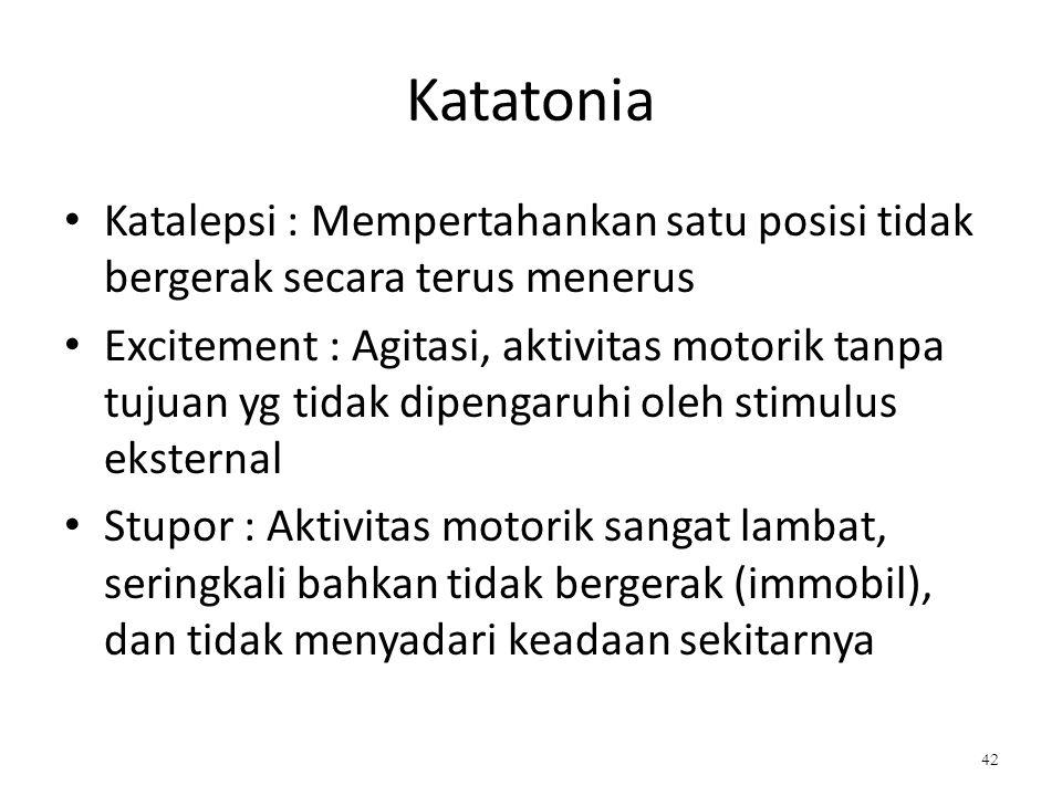 Katatonia Katalepsi : Mempertahankan satu posisi tidak bergerak secara terus menerus Excitement : Agitasi, aktivitas motorik tanpa tujuan yg tidak dip