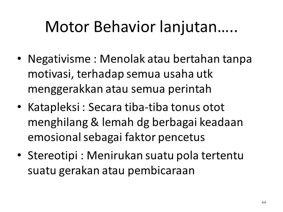 Motor Behavior lanjutan….. Negativisme : Menolak atau bertahan tanpa motivasi, terhadap semua usaha utk menggerakkan atau semua perintah Katapleksi :
