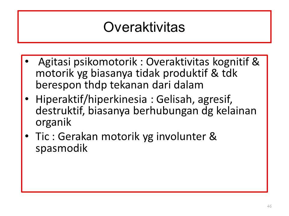 Overaktivitas Agitasi psikomotorik : Overaktivitas kognitif & motorik yg biasanya tidak produktif & tdk berespon thdp tekanan dari dalam Hiperaktif/hiperkinesia : Gelisah, agresif, destruktif, biasanya berhubungan dg kelainan organik Tic : Gerakan motorik yg involunter & spasmodik 46