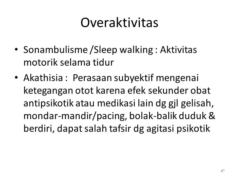 Overaktivitas Sonambulisme /Sleep walking : Aktivitas motorik selama tidur Akathisia : Perasaan subyektif mengenai ketegangan otot karena efek sekunde