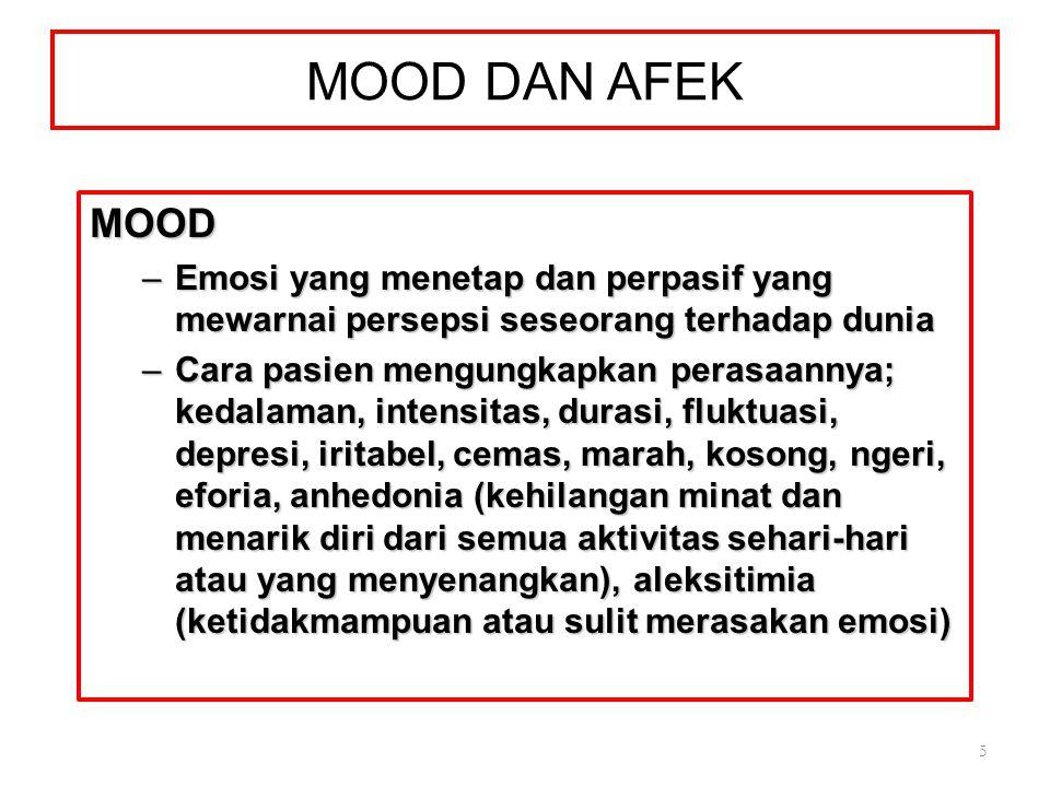 MOOD DAN AFEK MOOD –Emosi yang menetap dan perpasif yang mewarnai persepsi seseorang terhadap dunia –Cara pasien mengungkapkan perasaannya; kedalaman, intensitas, durasi, fluktuasi, depresi, iritabel, cemas, marah, kosong, ngeri, eforia, anhedonia (kehilangan minat dan menarik diri dari semua aktivitas sehari-hari atau yang menyenangkan), aleksitimia (ketidakmampuan atau sulit merasakan emosi) 5