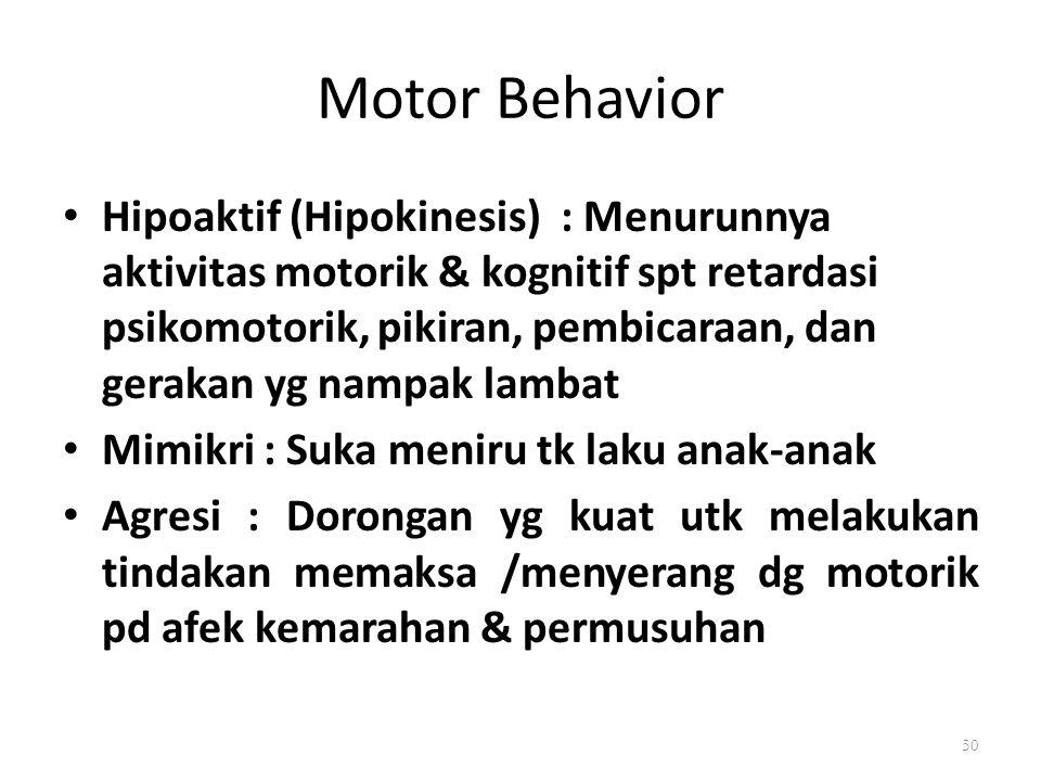 Motor Behavior Hipoaktif (Hipokinesis) : Menurunnya aktivitas motorik & kognitif spt retardasi psikomotorik, pikiran, pembicaraan, dan gerakan yg nampak lambat Mimikri : Suka meniru tk laku anak-anak Agresi : Dorongan yg kuat utk melakukan tindakan memaksa /menyerang dg motorik pd afek kemarahan & permusuhan 50