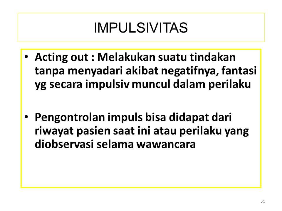 IMPULSIVITAS Acting out : Melakukan suatu tindakan tanpa menyadari akibat negatifnya, fantasi yg secara impulsiv muncul dalam perilaku Pengontrolan im