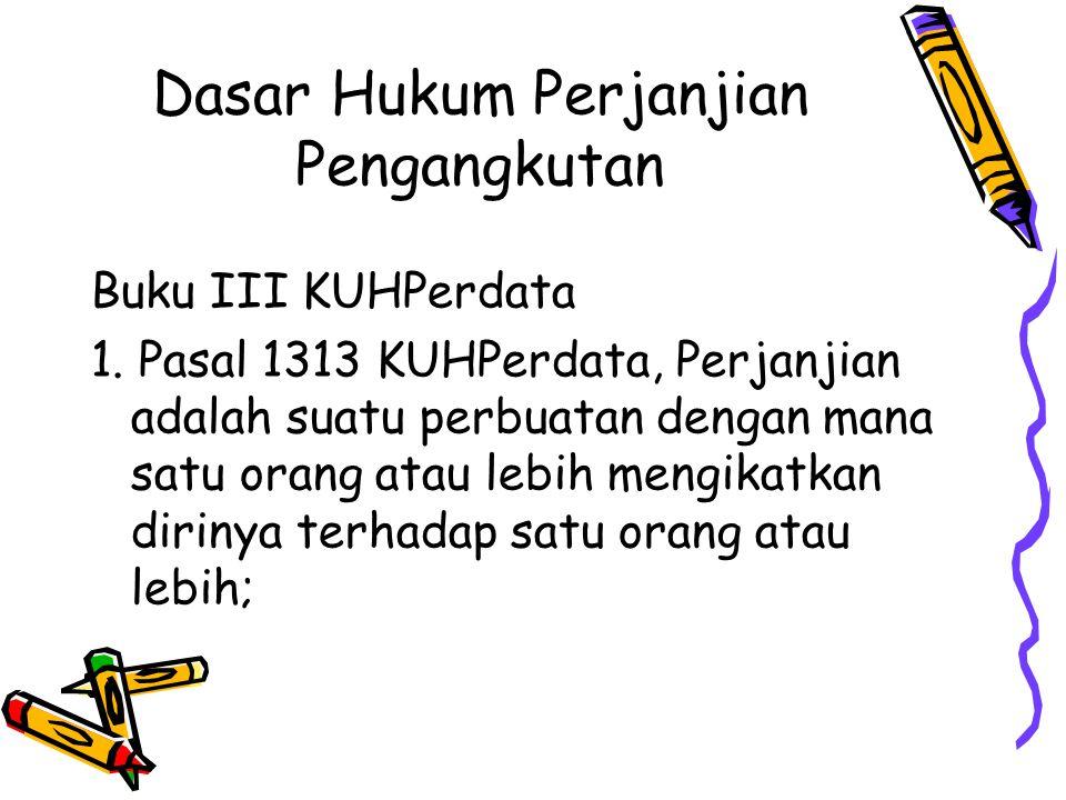 Dasar Hukum Perjanjian Pengangkutan Buku III KUHPerdata 1. Pasal 1313 KUHPerdata, Perjanjian adalah suatu perbuatan dengan mana satu orang atau lebih