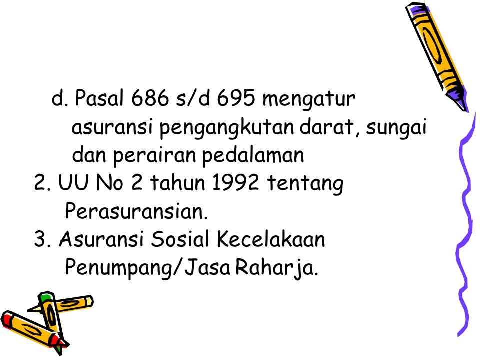 d. Pasal 686 s/d 695 mengatur asuransi pengangkutan darat, sungai dan perairan pedalaman 2. UU No 2 tahun 1992 tentang Perasuransian. 3. Asuransi Sosi