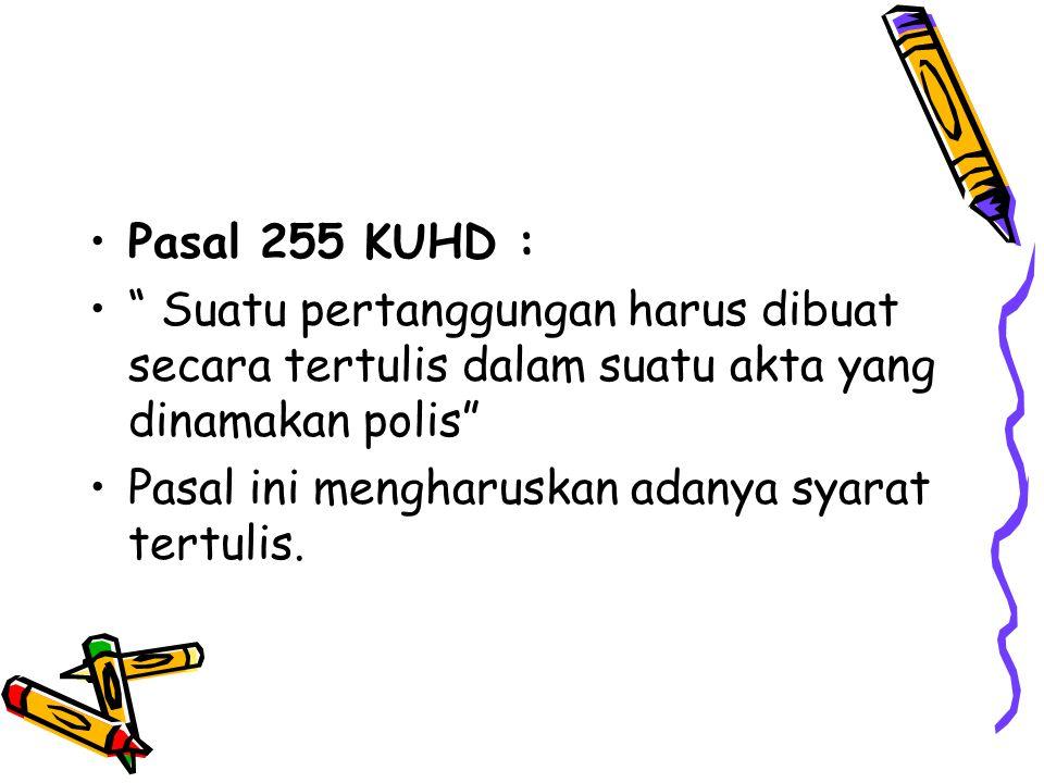 """Pasal 255 KUHD : """" Suatu pertanggungan harus dibuat secara tertulis dalam suatu akta yang dinamakan polis"""" Pasal ini mengharuskan adanya syarat tertul"""