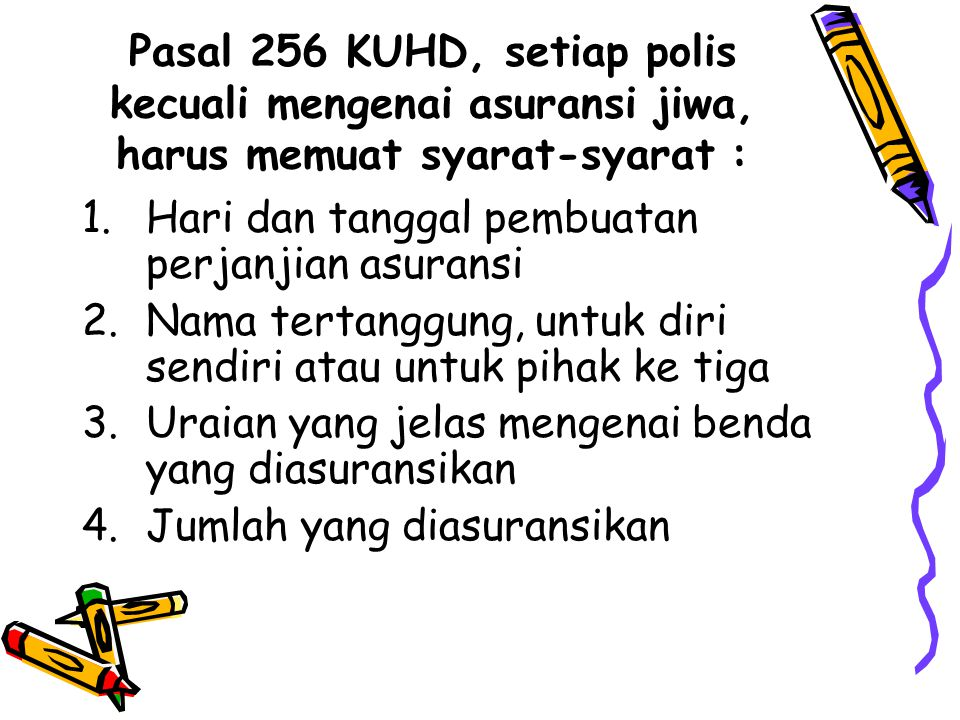 Pasal 256 KUHD, setiap polis kecuali mengenai asuransi jiwa, harus memuat syarat-syarat : 1.Hari dan tanggal pembuatan perjanjian asuransi 2.Nama tert