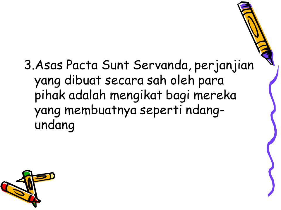 3.Asas Pacta Sunt Servanda, perjanjian yang dibuat secara sah oleh para pihak adalah mengikat bagi mereka yang membuatnya seperti ndang- undang