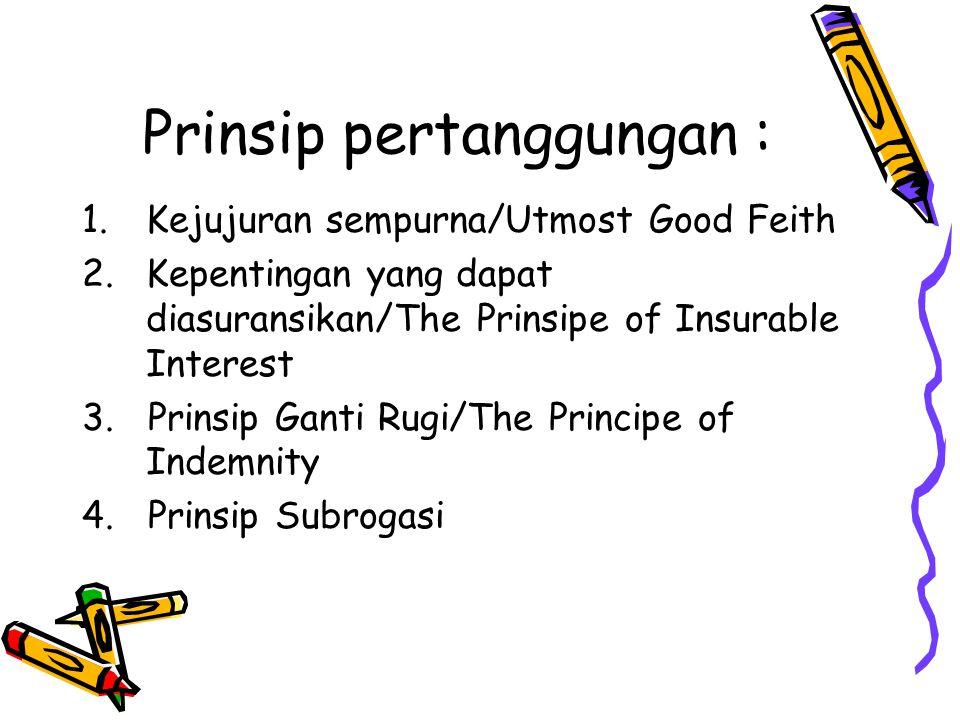 Prinsip pertanggungan : 1.Kejujuran sempurna/Utmost Good Feith 2.Kepentingan yang dapat diasuransikan/The Prinsipe of Insurable Interest 3. Prinsip Ga