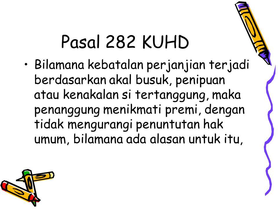 Pasal 282 KUHD Bilamana kebatalan perjanjian terjadi berdasarkan akal busuk, penipuan atau kenakalan si tertanggung, maka penanggung menikmati premi,