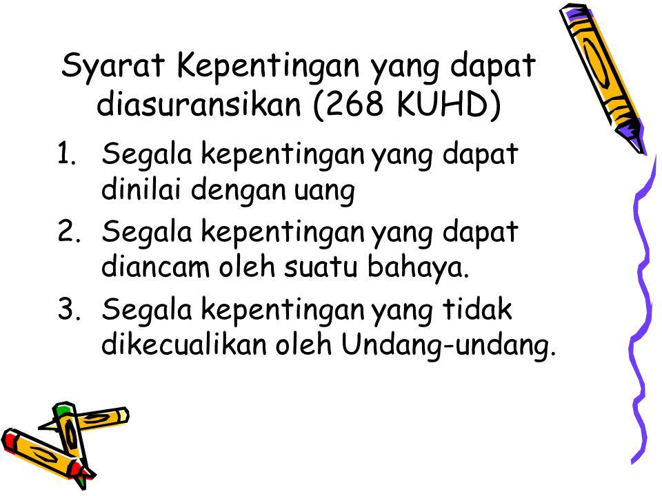 Syarat Kepentingan yang dapat diasuransikan (268 KUHD) 1.Segala kepentingan yang dapat dinilai dengan uang 2.Segala kepentingan yang dapat diancam ole