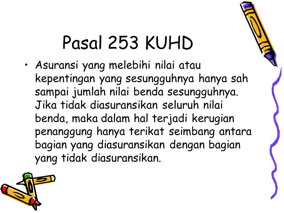 Pasal 253 KUHD Asuransi yang melebihi nilai atau kepentingan yang sesungguhnya hanya sah sampai jumlah nilai benda sesungguhnya. Jika tidak diasuransi