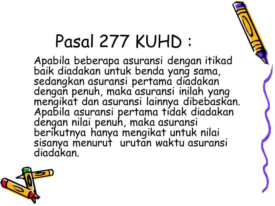 Pasal 277 KUHD : Apabila beberapa asuransi dengan itikad baik diadakan untuk benda yang sama, sedangkan asuransi pertama diadakan dengan penuh, maka a