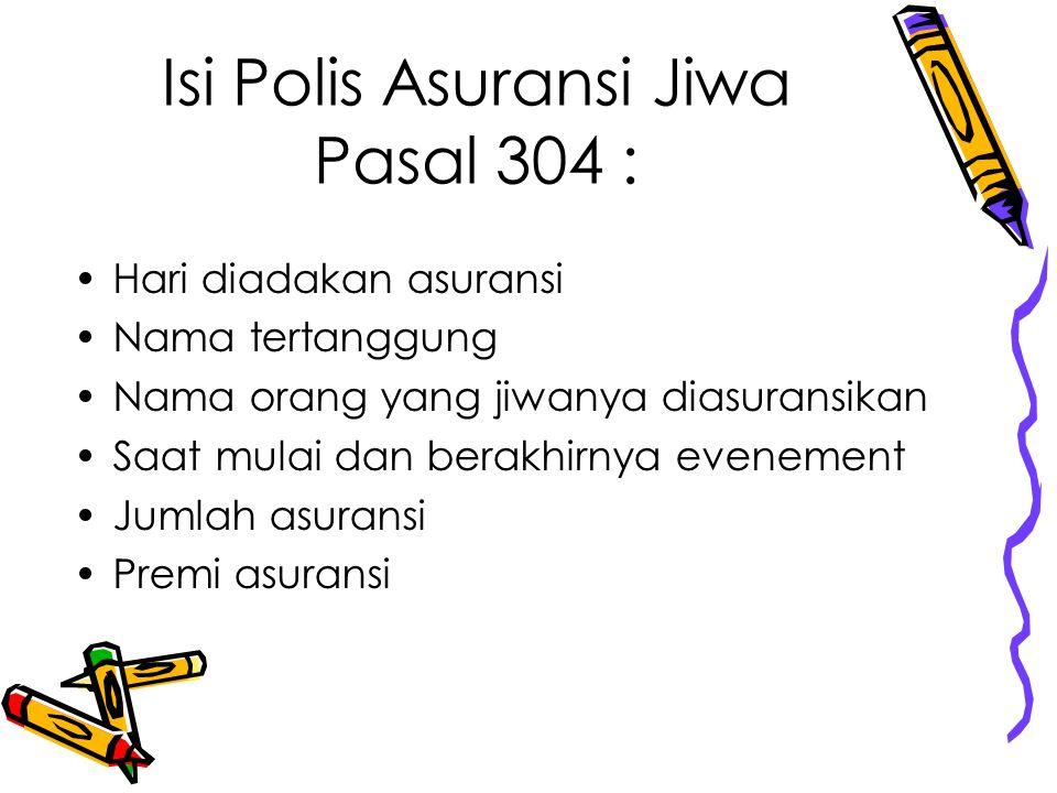 Isi Polis Asuransi Jiwa Pasal 304 : Hari diadakan asuransi Nama tertanggung Nama orang yang jiwanya diasuransikan Saat mulai dan berakhirnya evenement