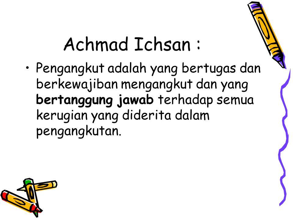Achmad Ichsan : Pengangkut adalah yang bertugas dan berkewajiban mengangkut dan yang bertanggung jawab terhadap semua kerugian yang diderita dalam pen