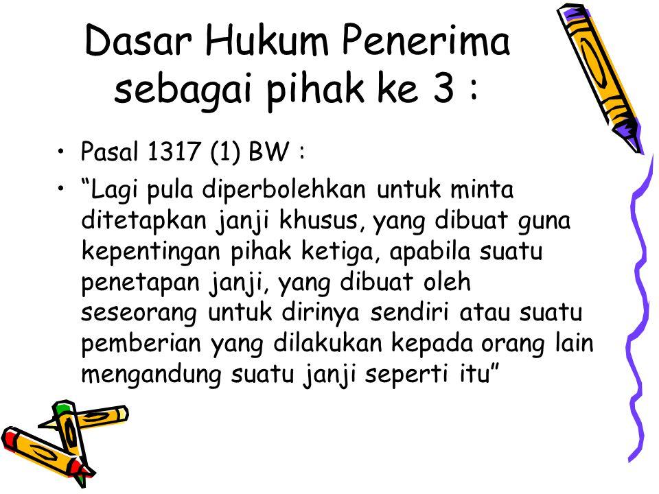 "Dasar Hukum Penerima sebagai pihak ke 3 : Pasal 1317 (1) BW : ""Lagi pula diperbolehkan untuk minta ditetapkan janji khusus, yang dibuat guna kepenting"