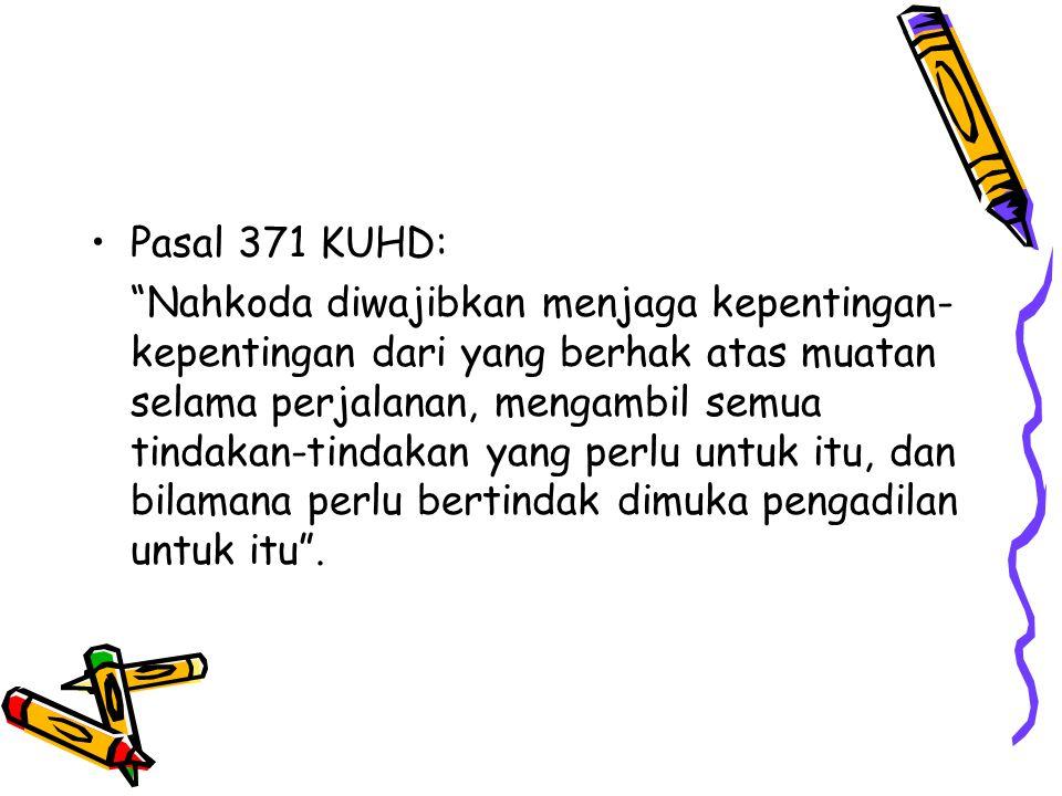 """Pasal 371 KUHD: """"Nahkoda diwajibkan menjaga kepentingan- kepentingan dari yang berhak atas muatan selama perjalanan, mengambil semua tindakan-tindakan"""