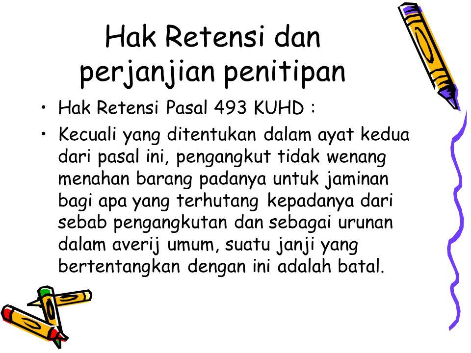 Hak Retensi dan perjanjian penitipan Hak Retensi Pasal 493 KUHD : Kecuali yang ditentukan dalam ayat kedua dari pasal ini, pengangkut tidak wenang men