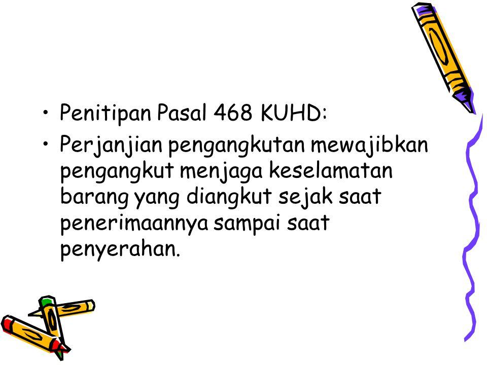Penitipan Pasal 468 KUHD: Perjanjian pengangkutan mewajibkan pengangkut menjaga keselamatan barang yang diangkut sejak saat penerimaannya sampai saat