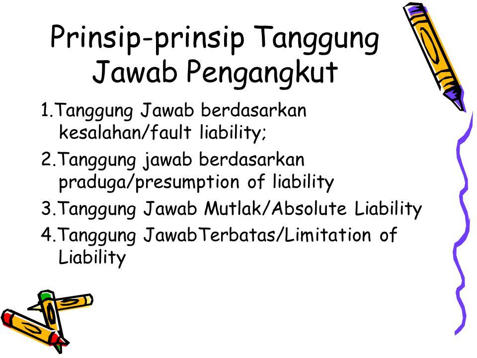 Prinsip-prinsip Tanggung Jawab Pengangkut 1.Tanggung Jawab berdasarkan kesalahan/fault liability; 2.Tanggung jawab berdasarkan praduga/presumption of